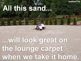 All this sand... will look great on the lounge carpet when we take it home.