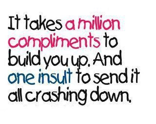 It takes a million compliments to build you up.And one insult to send it all crashing down.
