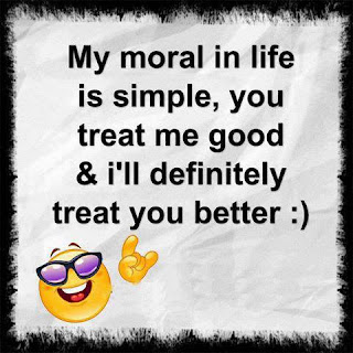 My moral in life is simple, you treat me good and I'll definitely treat you better.