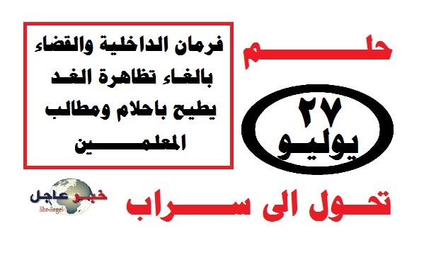 """فرمان الداخلية والقضاء بإلغاء تظاهرة الغد 27 يوليو """" يطيح بأحلام ومطالب المعلمين """""""