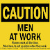 CAUTION MEN AT WORK - Women work all the time. Men have to put up signs when they work.