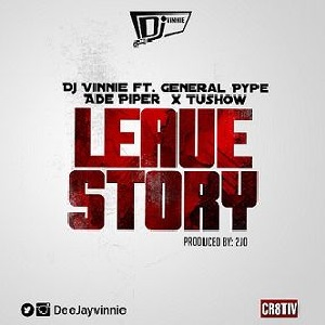 Download Leave Story By DJ Vinnie Ft General Pype, Ade Piper & Tushow