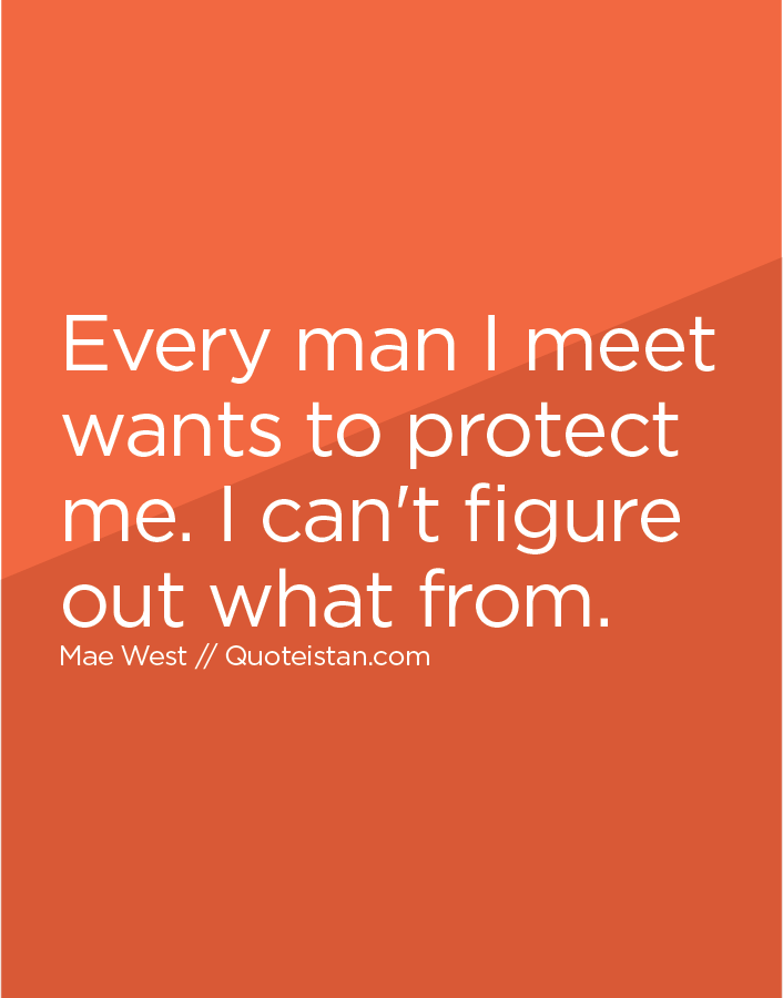 Every man I meet wants to protect me. I can't figure out what from.