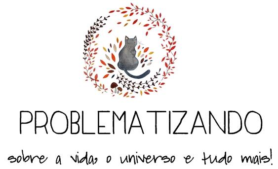 Problematizando | Sobre a vida, o universo e tudo mais!