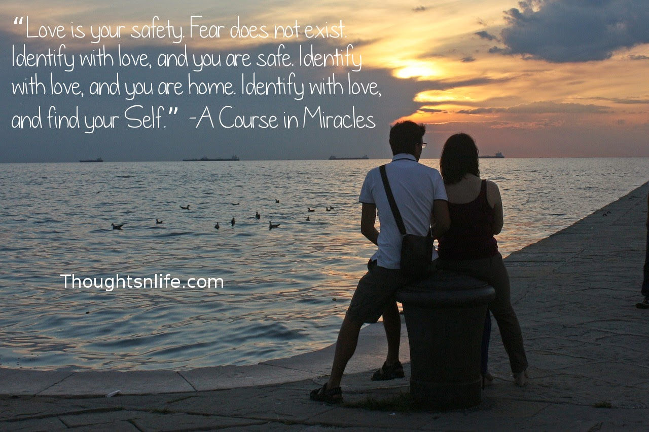 "Thoughtsnlife.com: ""Love is your safety. Fear does not exist. Identify with love, and you are safe. Identify with love, and you are home. Identify with love, and find your Self."" -A Course in Miracles"