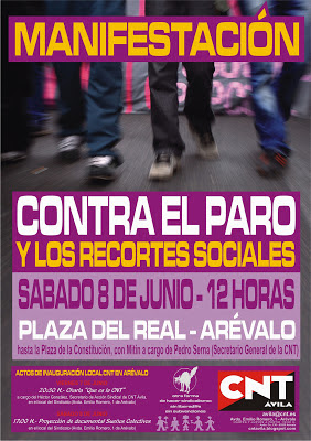 """[ARÉVALO] 8-J MANIFESTACIÓN CONTRA EL PARO Y LOS RECORTES SOCIALES + JORNADAS INAUGURACIÓN SEDE ARÉVALO manifestación contra el paro y los recortes y Jornadas de Inauguración de la sede de la CNT de Ávila en Arévalo  VIERNES 7 DE JUNIO 20:30 H.- Charla """"Que es la CNT"""", a cargo del Héctor González, Secretario de Acción Sindical y Social de CNT Ávila, en el local del Sindicato (Avda. Emilio Romero, 1 de Arévalo)  SÁBADO 8 DE JUNIO  12:00 H.- Manifestación """"Contra el Paro y los Recortes"""" y posterior Mitin a cargo de Pedro Serna, Secretario General de la CNT. Salida desde la Plaza del Real.  14:00 H.- Comida Confederal en el local. Se repartirán bocadillos y refrescos a precios populares cuyos fondos irán destinados a la autogestión del local.  17:00 H.- Proyección de documental Sueños Colectivos en el local del sindicato."""