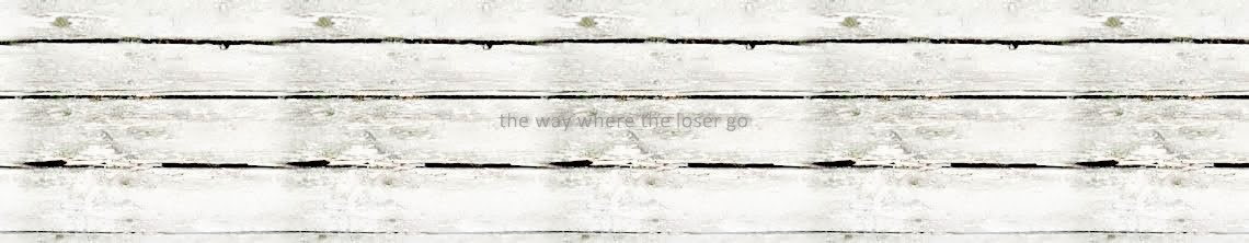 """the way where the loser go"""