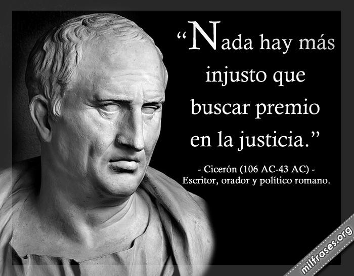 Nada hay más injusto que buscar premio en la justicia. Cicerón (106 AC-43 AC) Escritor, orador y político romano.