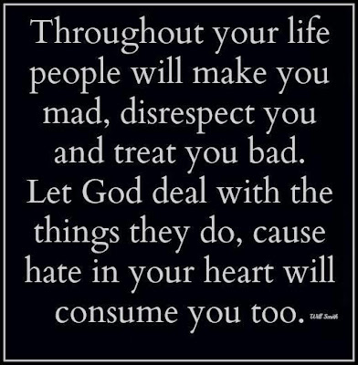 Throughout your life people will make you mad, disrespect you and treat you bad. Let god deal with the things they do, cause hate in your heart will consume you too.