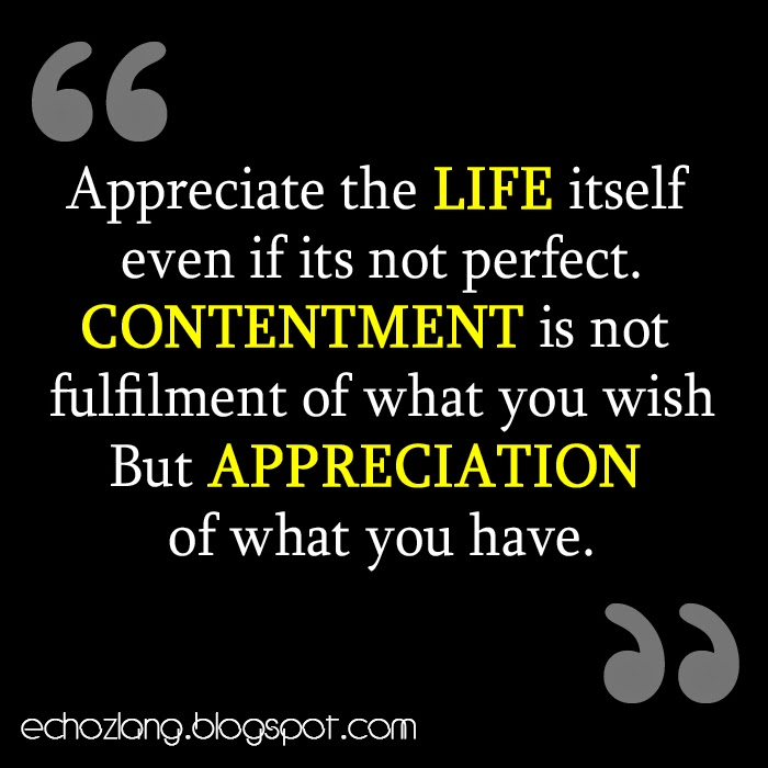 Appreciate life itself even if its not perfect.