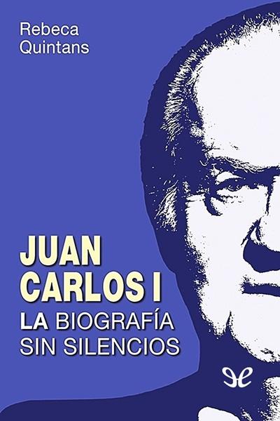 """Quintans, Rebeca - Juan Carlos I la biografía sin silencios. (""""Un rey golpe a golpe"""" actualizado)"""