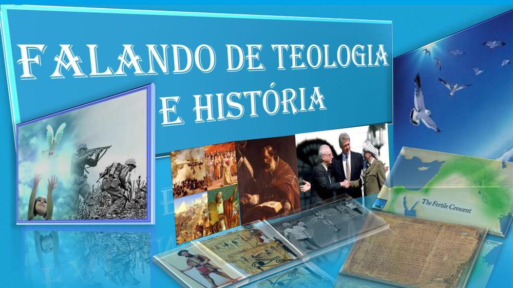 FALANDO DE TEOLOGIA E HISTÓRIA