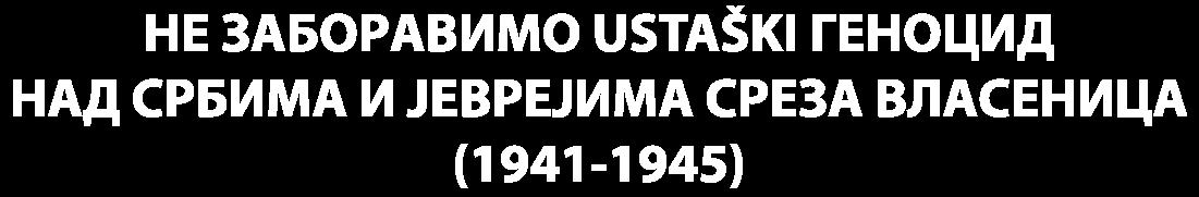 НЕ ЗАБОРАВИМО ГЕНОЦИД НАД СРБИМА И ЈЕВРЕЈИМА У СРЕЗУ ВЛАСЕНИЦА (1941-1945)