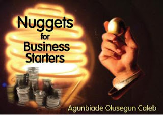 NUGGETS FOR BUSINESS STARTERS- By Agunbiade Olusegun