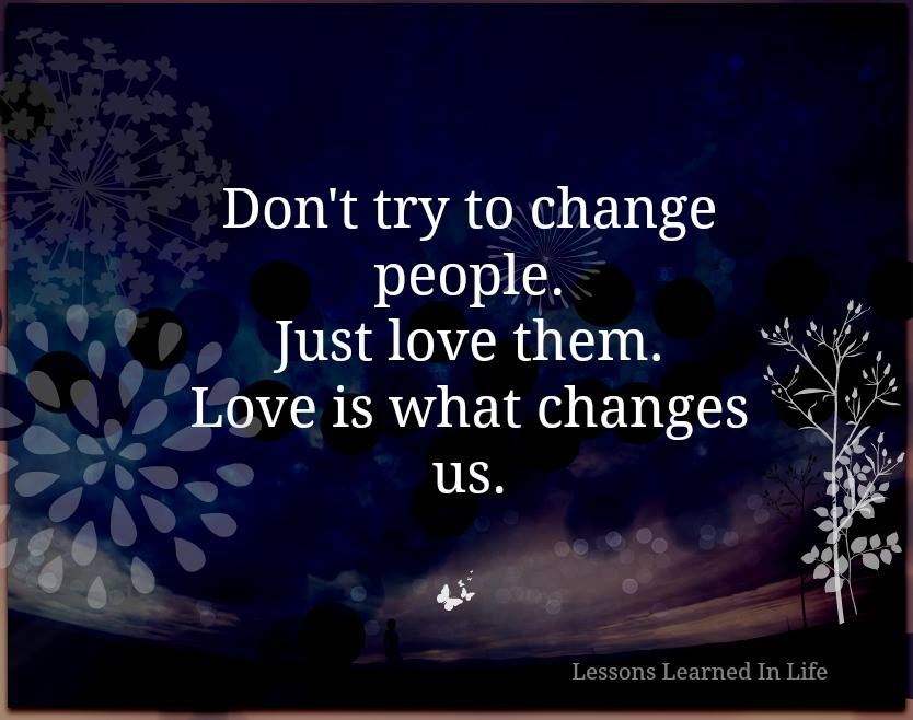 Dont Try to Change people. Just love them. Love is what Changes us.