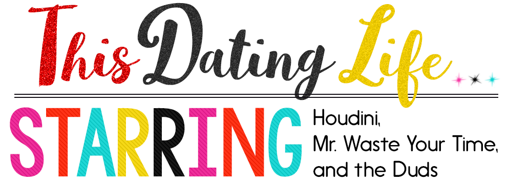 This Dating Life... Starring Houdini, Mr. Waste Your Time, and the Duds