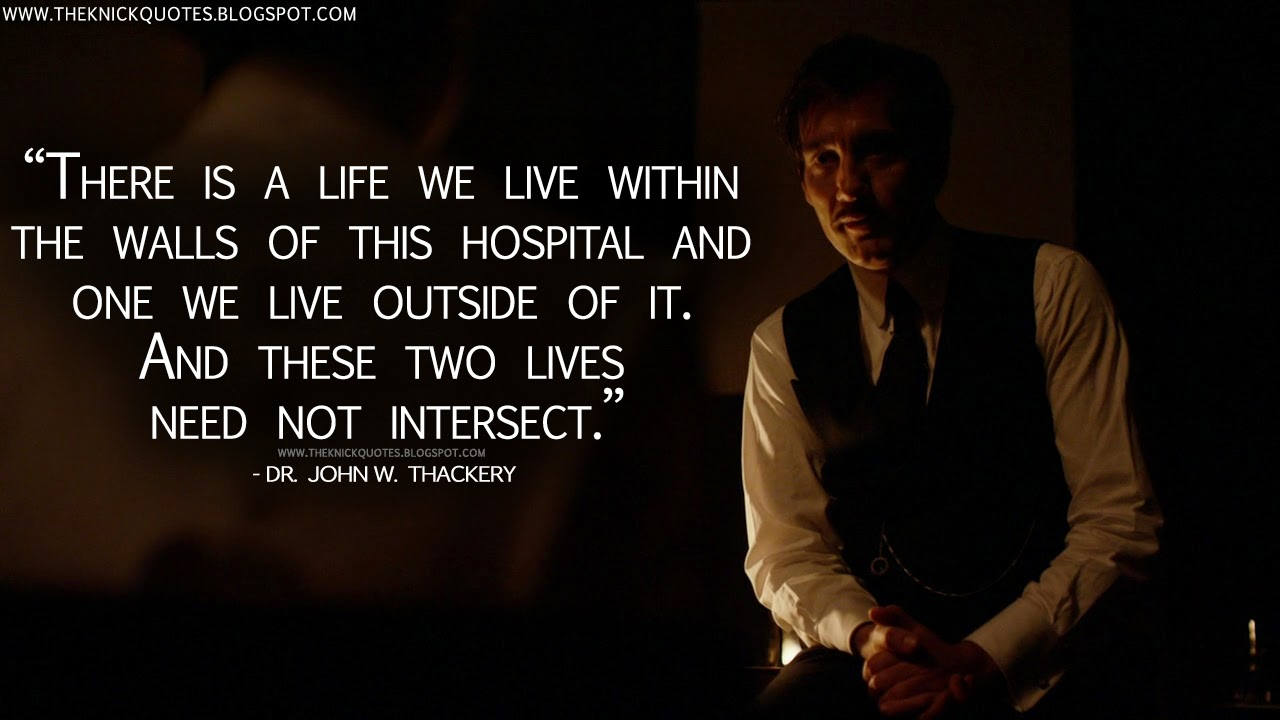 The knick quotes there is a life we live within the walls of this there is a life we live within the walls of this hospital and one we live outside of it and these two lives need not intersect altavistaventures Image collections