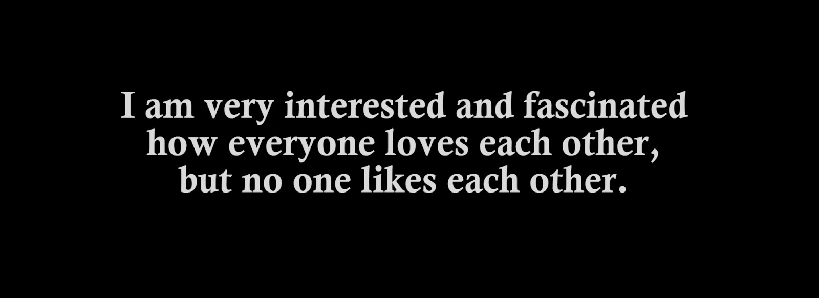I am very interested and fascinated how everyone loves each other, but no one likes each other.