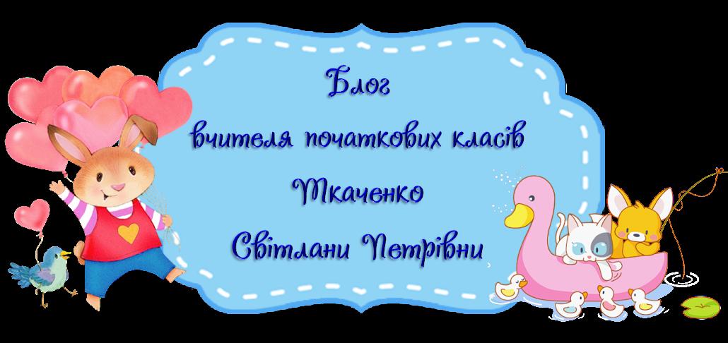 Блог вчителя початкових класів Ткаченко Світлани Петрівни