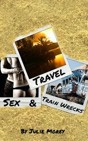 Travel Sex and Train Wrecks by Julie Morey
