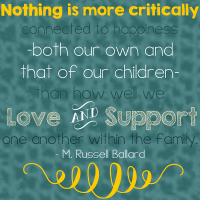 Nothing is more critically connected to happiness—both our own and that of our children—than how well we love and support one another within the family. - M. Russell Ballard