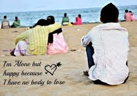I Am Alone But Happy Because I Have Nobody To Lose I m Alone but  Happy because