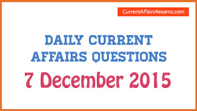 Current Affairs 7 December 2015