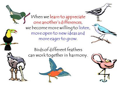 When we learn to appreciate  one another's differences,  we become more willing to listen,  more open to new ideas and  more eager to grow.    Birds of different feathers  can work together in harmony.