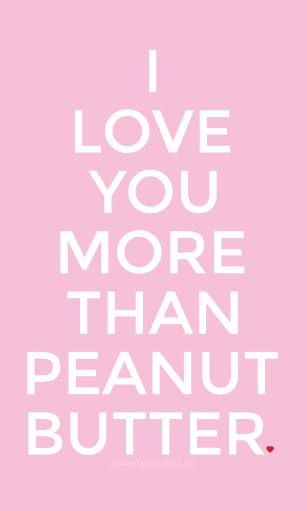 I love you more than peanut butter.