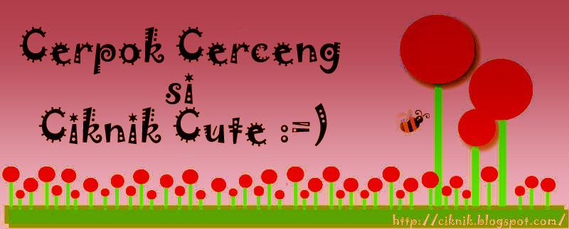 Cerpok Cerceng si Ciknik Cute :=)