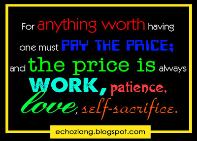 For anything worth having one must pay the price and the price is always work, patience, love and self sacrifice.
