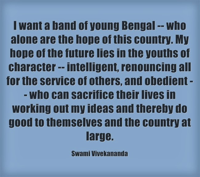 I want a band of young Bengal -- who alone are the hope of this country. My hope of the future lies in the youths of character -- intelligent, renouncing all for the service of others, and obedient -- who can sacrifice their lives in working out my ideas and thereby do good to themselves and the country at large.
