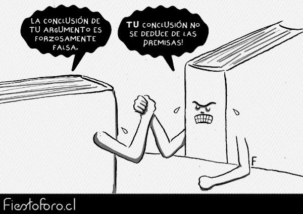 Dos libros están haciendo un pulso o gallito. Uno le dice al otro: «TU conclusión no se deduce de las premisas!» y el otro dice: «La conclusión de TU argumento es forzosamente falsa.»