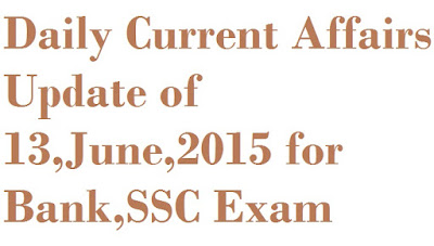 Daily Current Affairs Update of 13,June,2015 for Bank,SSC,TET,RLY Exam