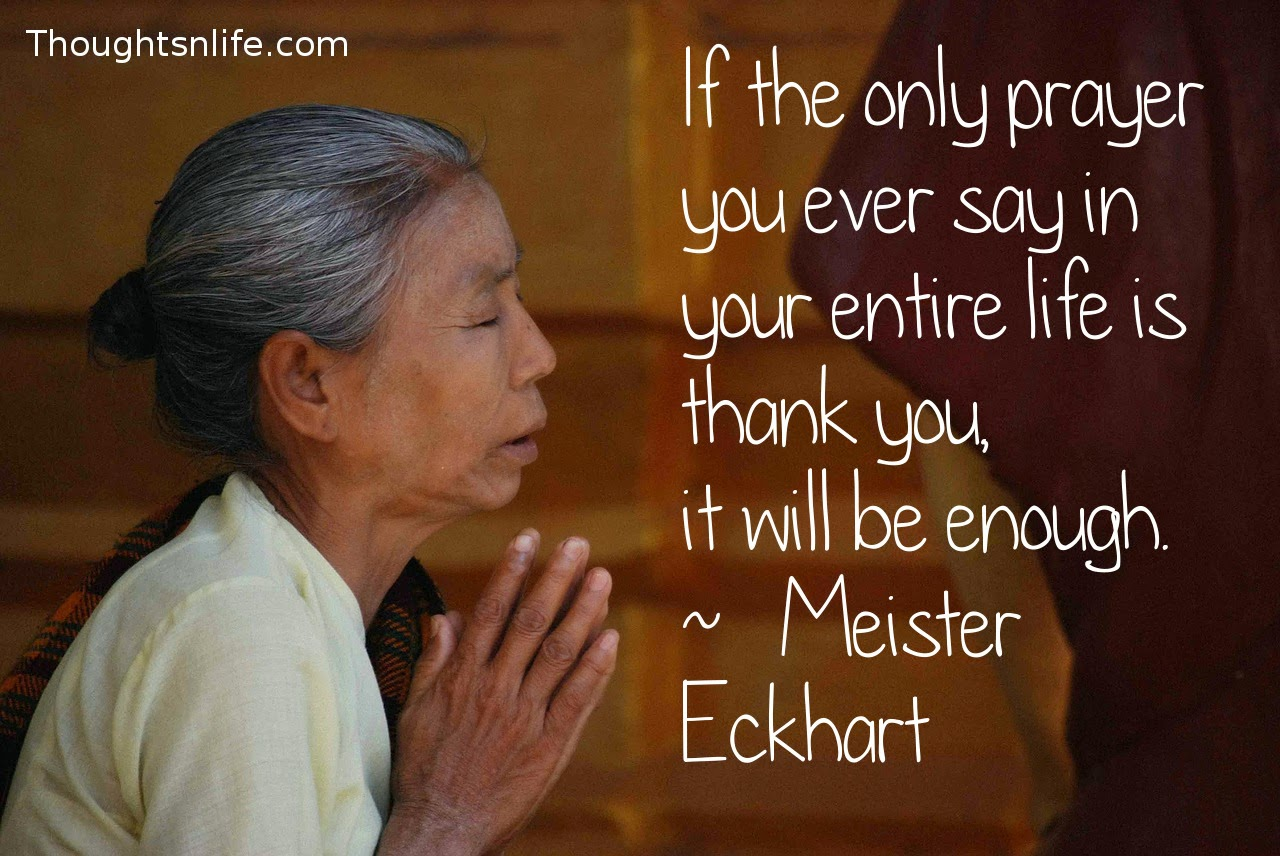 Thoughtsnlife.com: If the only prayer you ever say in your entire life is thank you,  it will be enough.  ~   Meister Eckhart