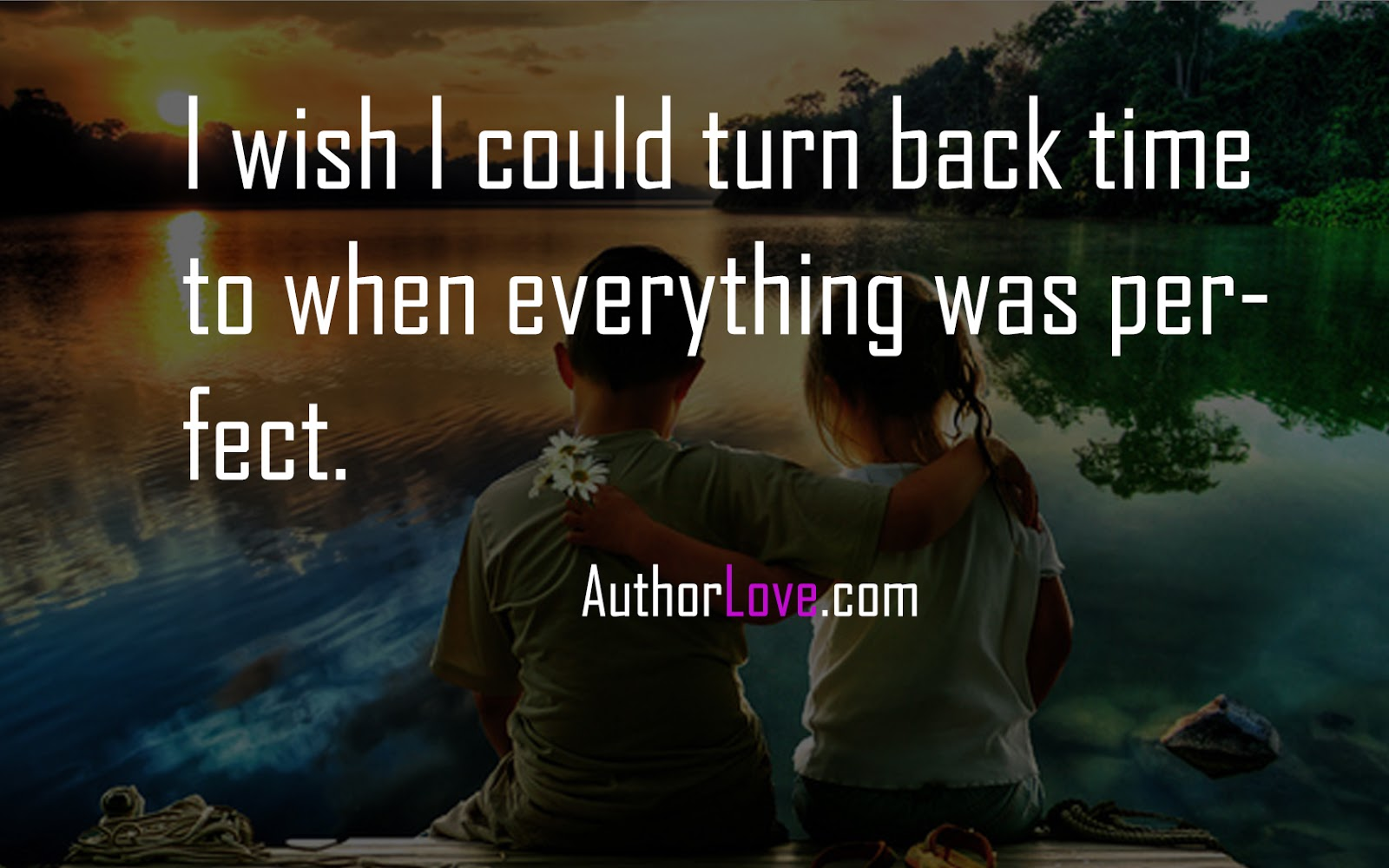 I Wish I Could Turn Back Time To When Everything Was