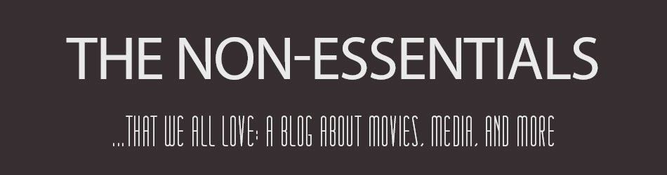 The Non-Essentials  ...that we all love: A Blog About Movies, Media, and More