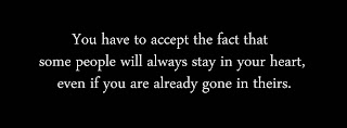 You have to accept the fact that some people will always stay in your heart, even if you are already gone in theirs.