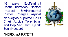 16 May: EcoFeminist Death Battalion Notice: Interpol Environmental Crimes Charges against Norwegian Supreme Court Chief Justice Tore Schei and Dep Sec Gen: Kjersti Buun Nygaard