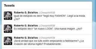 """El actor mexicanos, Roberto Gómez Bolaños mejor conocido por su personajes de """"El Chavo"""" y """"Chespirito"""", expresó a través de su cuenta en Twitter @ChespiritoRGB, que quizás los tuits hayan comenzado a fastidiarlo, sensación que atribuyó al idioma inglés. """"¡Será verdad que los tuits estén empezando a fastidiarme? ¿La invasión del idioma inglés? Probablemente"""", escribió en la mencionada red social. Luego de ese comentario, prosiguió con algunas críticas ligeras a la combinanción del español y en inglés que mucha gente utiliza. """"Es estúpido decir """"un nuevo LOOK"""". Una nueva imagen, ¿no?"""" e """"Igual de estúpido es decir """"llegó muy FASHION""""."""