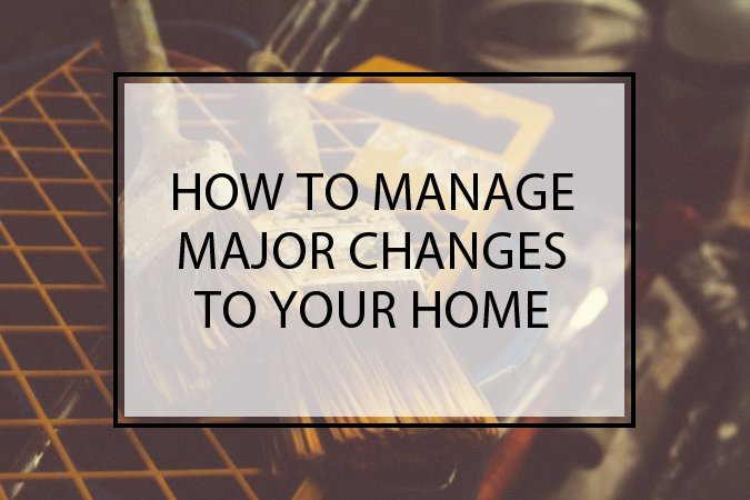 How To Manage Major Changes To Your Home