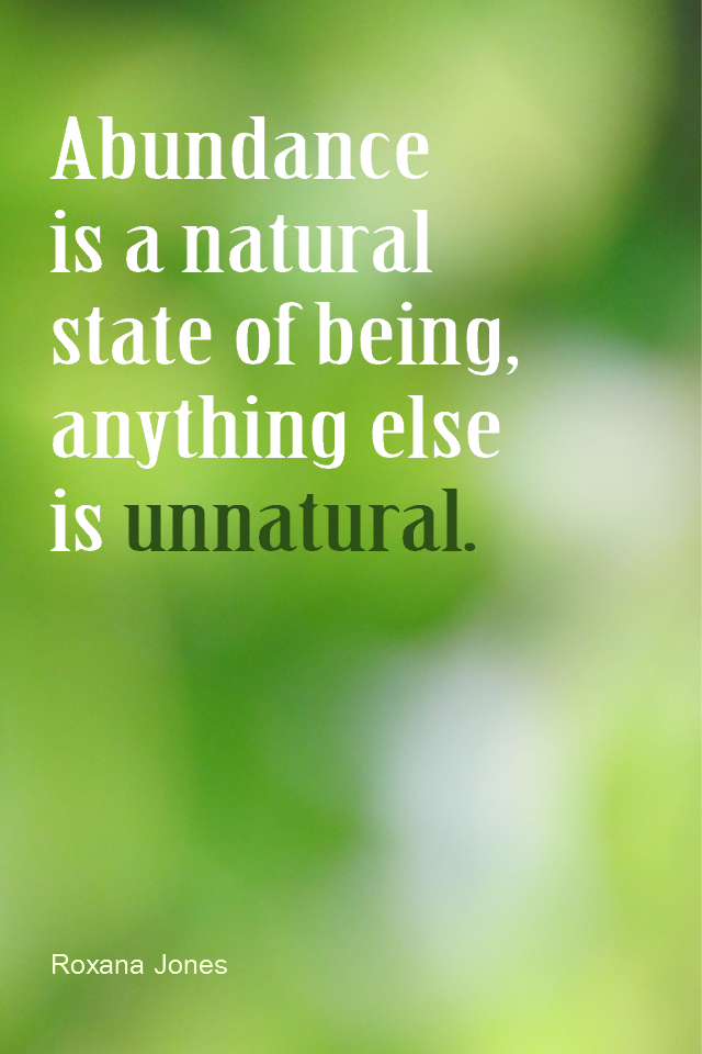 visual quote - image quotation for ABUNDANCE - Abundance is a natural state of being, anything else is unnatural. - Roxana Jones
