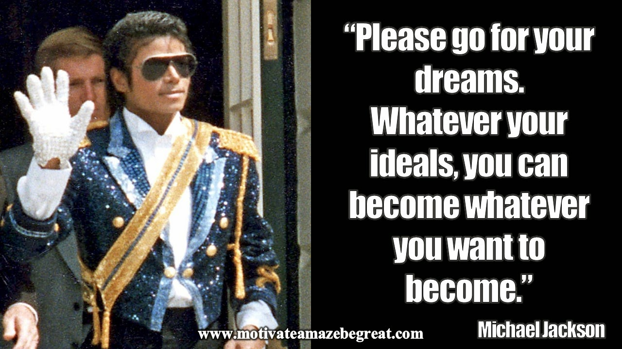 michael jackson inspirational quotes to live by motivate michael jackson please go for your dreams whatever your ideals you can become whatever you