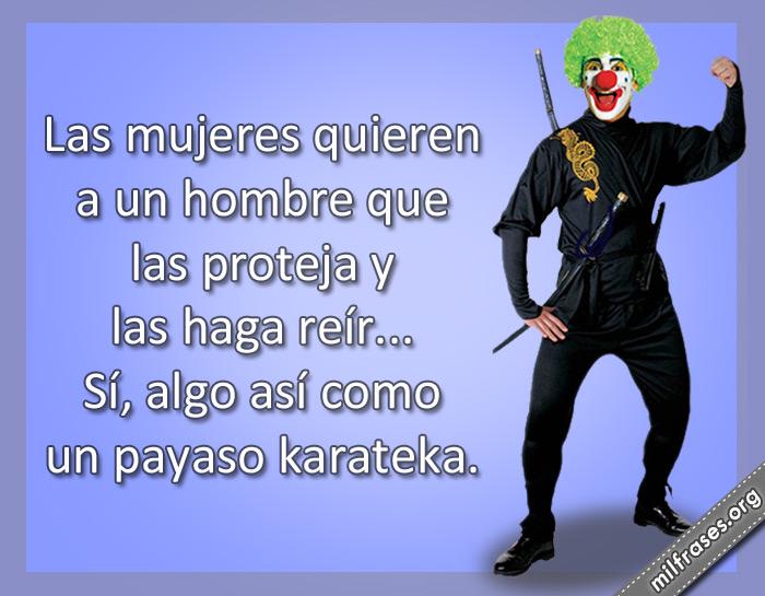 Las mujeres quieren a un hombre que las proteja y las haga reír... Sí, algo así como un payaso karateka. frases graciosas