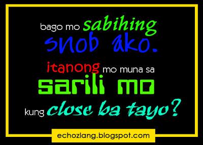 Bago mo sabihing snob ako. Itanong mo muna sa sarili mo kung close ba tayo?