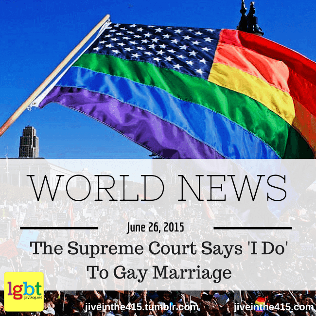 The Supreme Court says 'I Do' to Gay Marriage. June 26, 2015