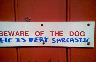 beware of the dog he is very sarcastic