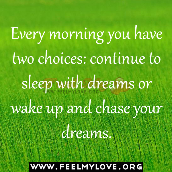 Every morning you have two choices continue to sleep with dreams or