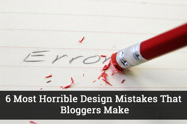 6 Most Horrible Design Mistakes That Bloggers Make