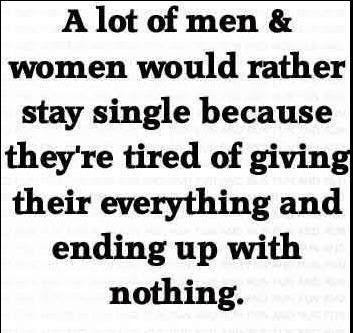 A lot of men & women would rather stay single because they're tired of giving their everything and ending up with nothing.